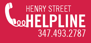 The Henry Street Helpline is live and available to anyone who needs help navigating the changes brought on by COVID-19. Call 347.493.2787 Monday through Friday, from 8 a.m. to 8 p.m., and speak directly with a Henry Street team member, who can provide individualized support and resources.