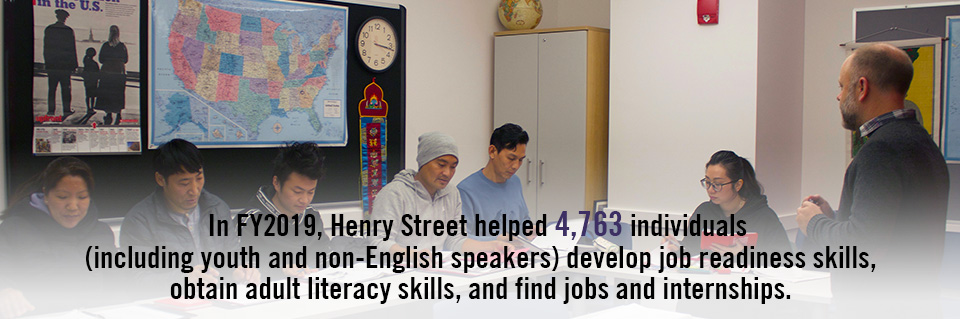Photo with text - In FY2019, Henry Street helped 4,763 individuals (including youth and non-English speakers) develop job readiness skills, obtain adult literacy skills, and find jobs and internships.