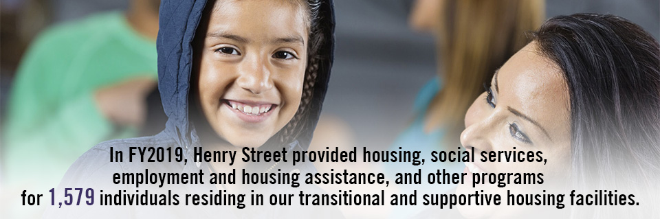 In FY2019, Henry Street provided housing, social services, employment and housing assistance, and other programs for 1,579 individuals residing in our transitional and supportive housing facilities.
