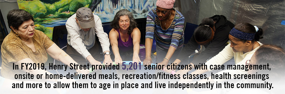 In FY2019, Henry Street provided 5,201 senior citizens with case management, onsite or home-delivered meals, recreation/fitness classes, health screenings and more to allow them to age in place and live independently in the community.