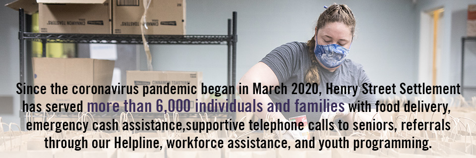 Our Impact - Since the coronavirus pandemic began in March 2020, Henry Street Settlement has served more than 6,000 individuals with food delivery, emergency cash assistance,supportive telephone calls to seniors, referrals through our Helpline, workforce assistance, and youth programming.