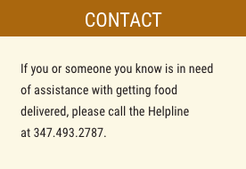 If you or someone you know is in need of assistance with getting food delivered, please call the Helpline at 347.493.2787.