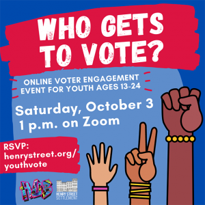 Graphic for youth voter event: WHO GETS TO VOTE? Saturday, October 3, 1 p.m. on Zoom. RSVP: henrystreet.org/youthvote. Image includes illustration of hands in fists and peace signs.