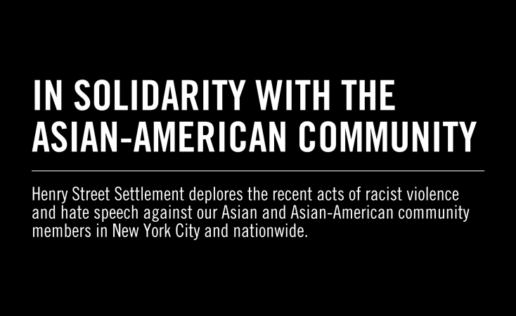 Black background, white text: IN SOLIDARITY WITH THE ASIAN-AMERICAN COMMUNITY (horizontal white line) Henry Street Settlement deplores the recent acts of racist violence and hate speech against our Asian and Asian-American community members in New York City and nationwide.