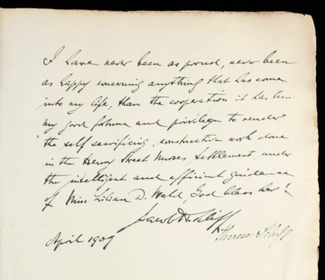 """Jacob Schiff's note, which says: """"I have never been as proud, never been as happy concerning anything that has come into my life, than the cooperation it has been my good fortune and privilege to render the self sacrificing constructive work done in the Henry Street Nurses Settlement under the intelligent and efficient guidance of Miss Lillian D. Wald, God bless her! April 1909"""""""